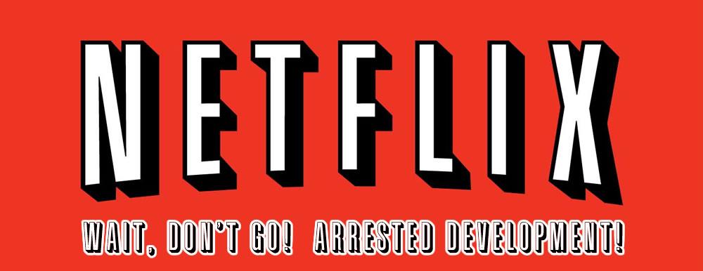 Netflix: Wait, Don't Go! Arrested Development!