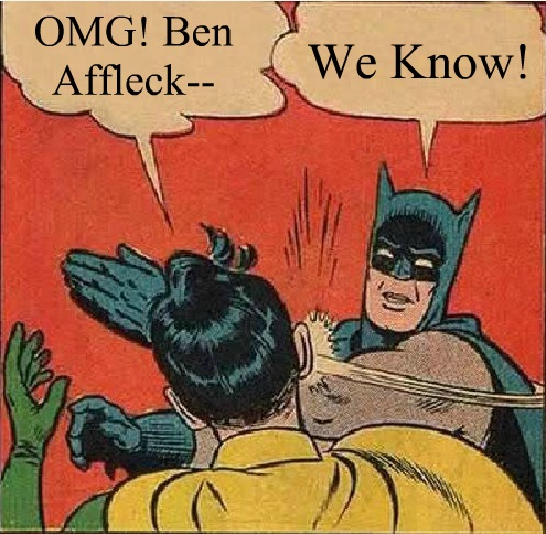 Ben Affleck Batman Enough Already
