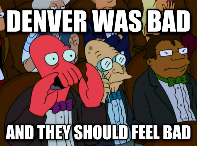 Denver was bad and they should feel bad