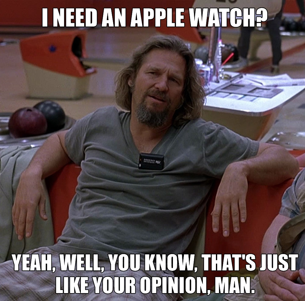 I need and Apple Watch? Yeah, Well, You Know, That's Like Your Opinion, Man. - The Big Lebowski meme