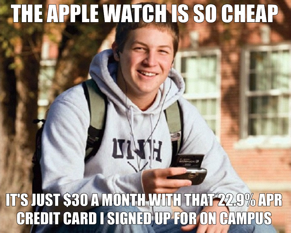 The Apple Watch is so cheap. It's just $30 a month  with that 22.5( APR credit card I signed up for. - dumb college kid meme