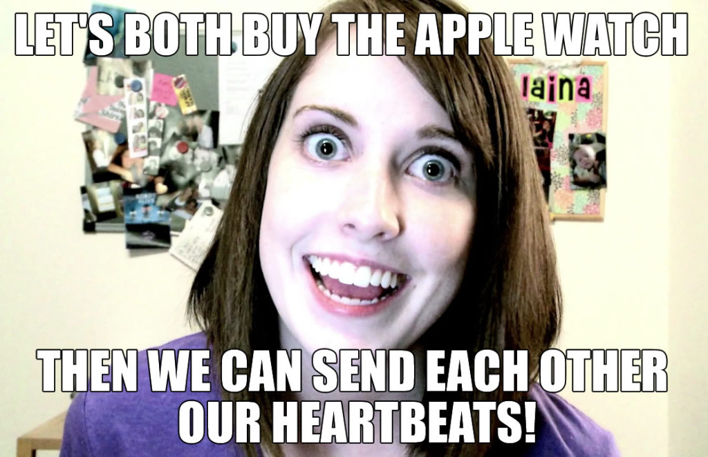 Let's both buy the Apple Watch, then we can send each other our heartbeats - overly attached girlfriend